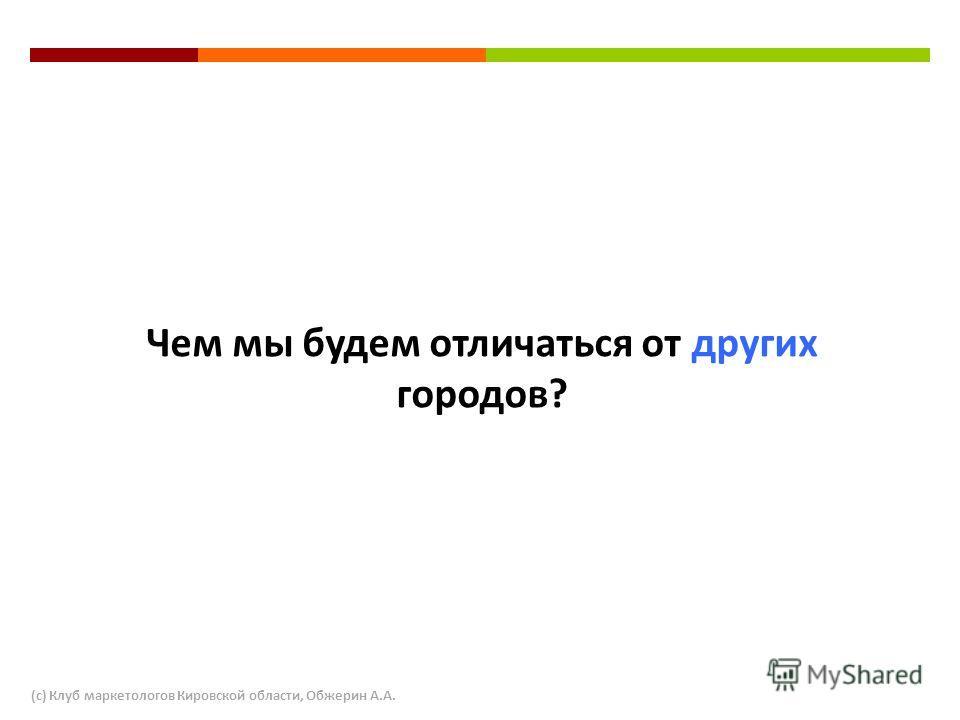 Чем мы будем отличаться от других городов? (с) Клуб маркетологов Кировской области, Обжерин А.А.