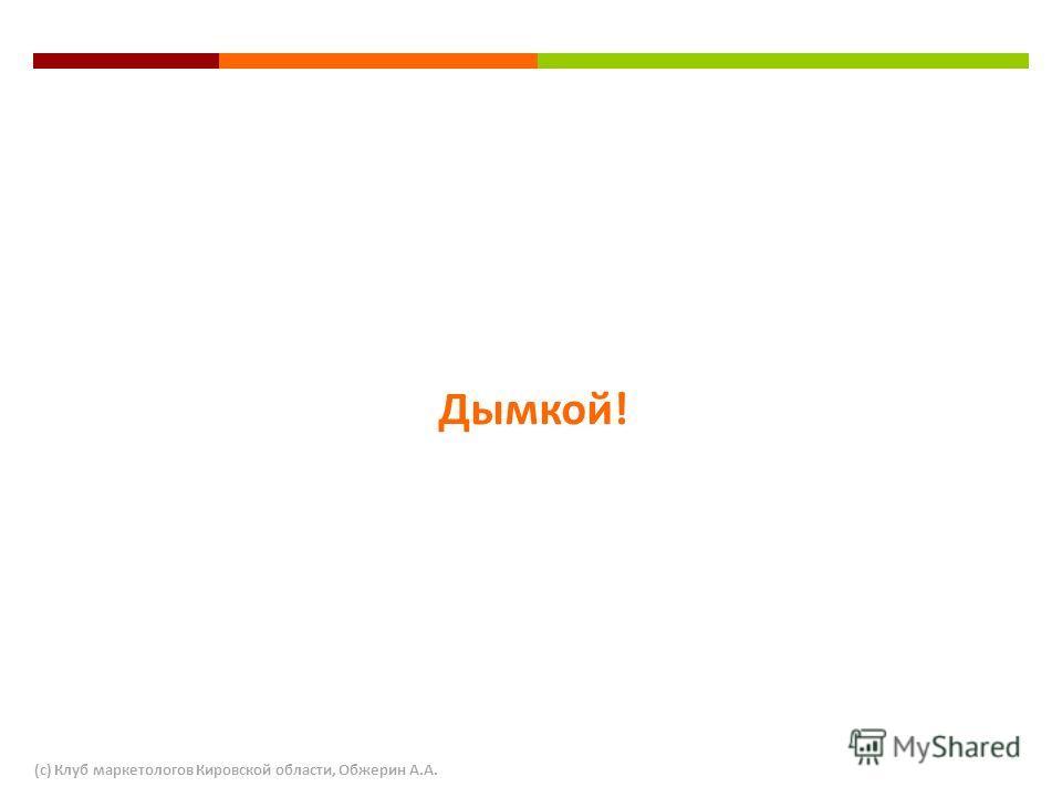 Дымкой! (с) Клуб маркетологов Кировской области, Обжерин А.А.