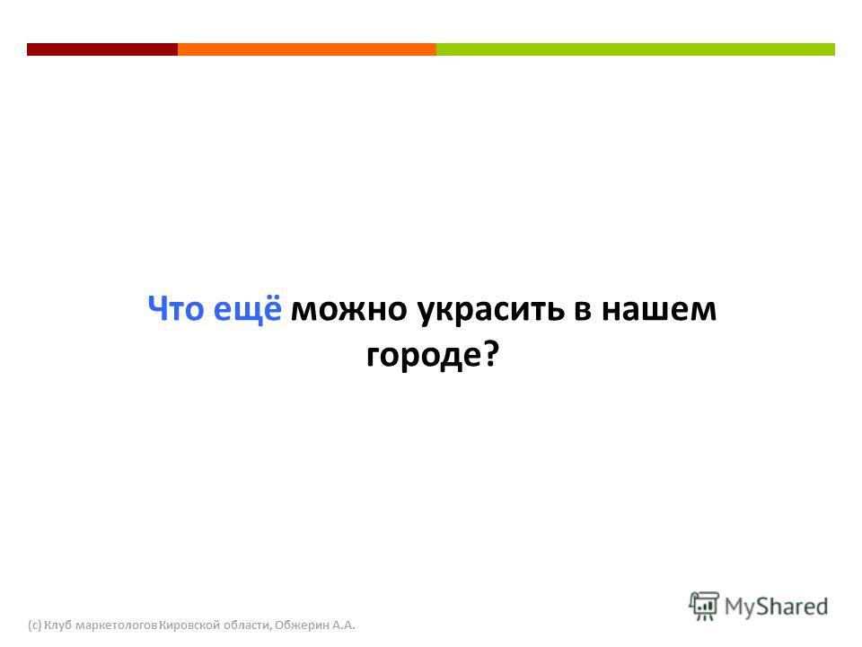Что ещё можно украсить в нашем городе? (с) Клуб маркетологов Кировской области, Обжерин А.А.