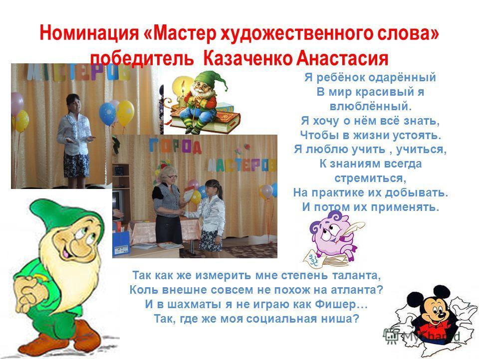 Номинация «Мастер художественного слова» победитель Казаченко Анастасия Я ребёнок одарённый В мир красивый я влюблённый. Я хочу о нём всё знать, Чтобы в жизни устоять. Я люблю учить, учиться, К знаниям всегда стремиться, На практике их добывать. И по