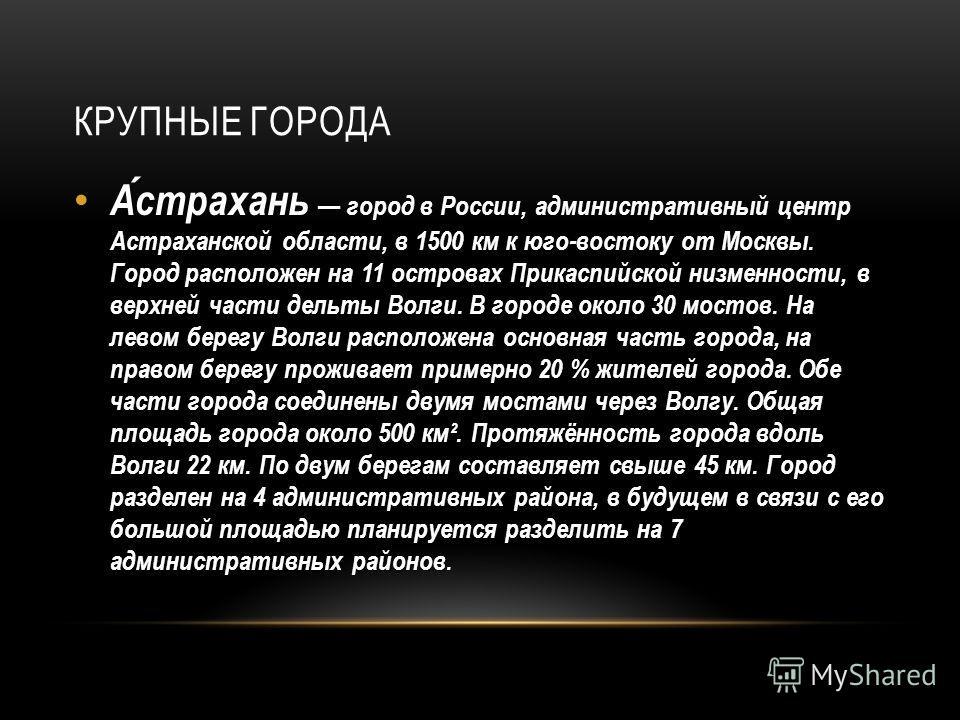 КРУПНЫЕ ГОРОДА Астрахань город в России, административный центр Астраханской области, в 1500 км к юго-востоку от Москвы. Город расположен на 11 островах Прикаспийской низменности, в верхней части дельты Волги. В городе около 30 мостов. На левом берег