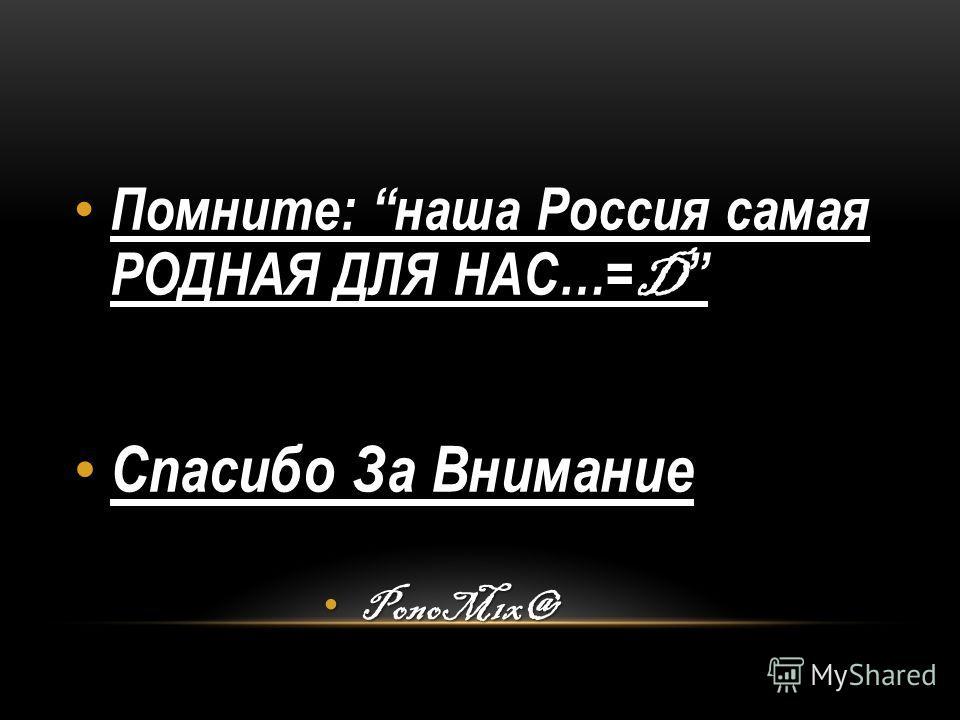 Помните: наша Россия самая РОДНАЯ ДЛЯ НАС…= D Помните: наша Россия самая РОДНАЯ ДЛЯ НАС…= D Спасибо За Внимание Спасибо За Внимание PonoM1x@ PonoM1x@