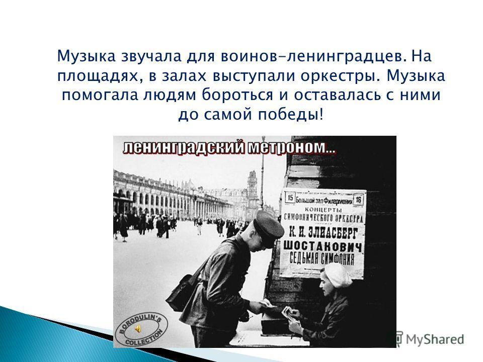 Музыка звучала для воинов-ленинградцев. На площадях, в залах выступали оркестры. Музыка помогала людям бороться и оставалась с ними до самой победы!