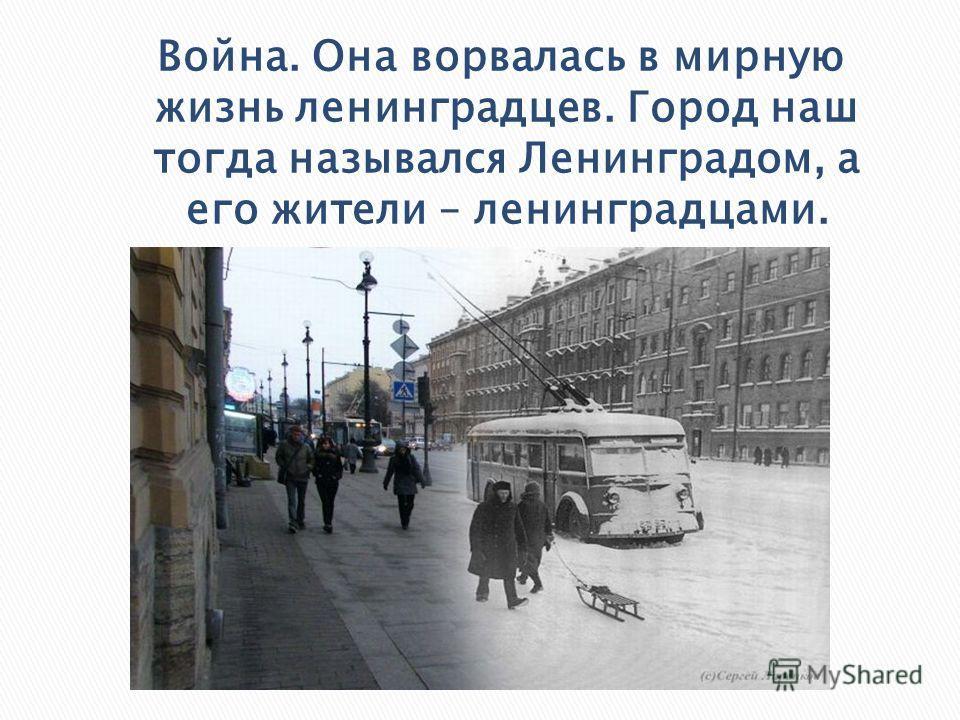 Война. Она ворвалась в мирную жизнь ленинградцев. Город наш тогда назывался Ленинградом, а его жители – ленинградцами.
