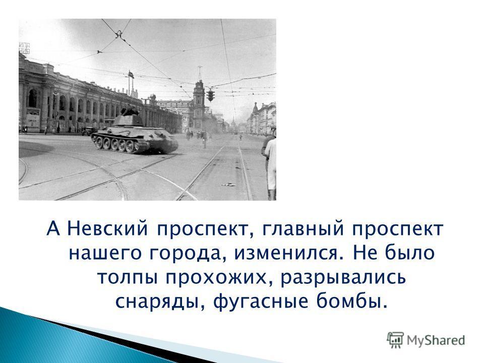 А Невский проспект, главный проспект нашего города, изменился. Не было толпы прохожих, разрывались снаряды, фугасные бомбы.