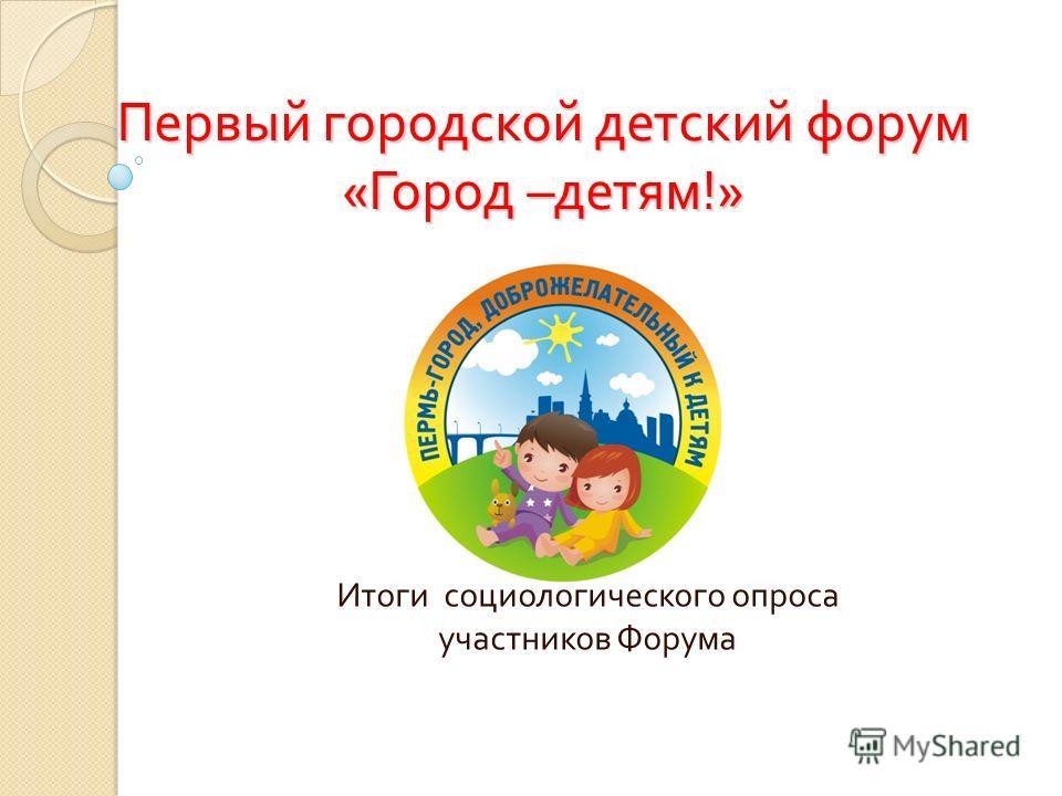 Первый городской детский форум « Город – детям !» Итоги социологического опроса участников Форума