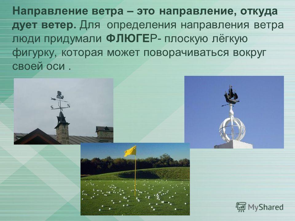 Направление ветра – это направление, откуда дует ветер. Для определения направления ветра люди придумали ФЛЮГЕР- плоскую лёгкую фигурку, которая может поворачиваться вокруг своей оси.