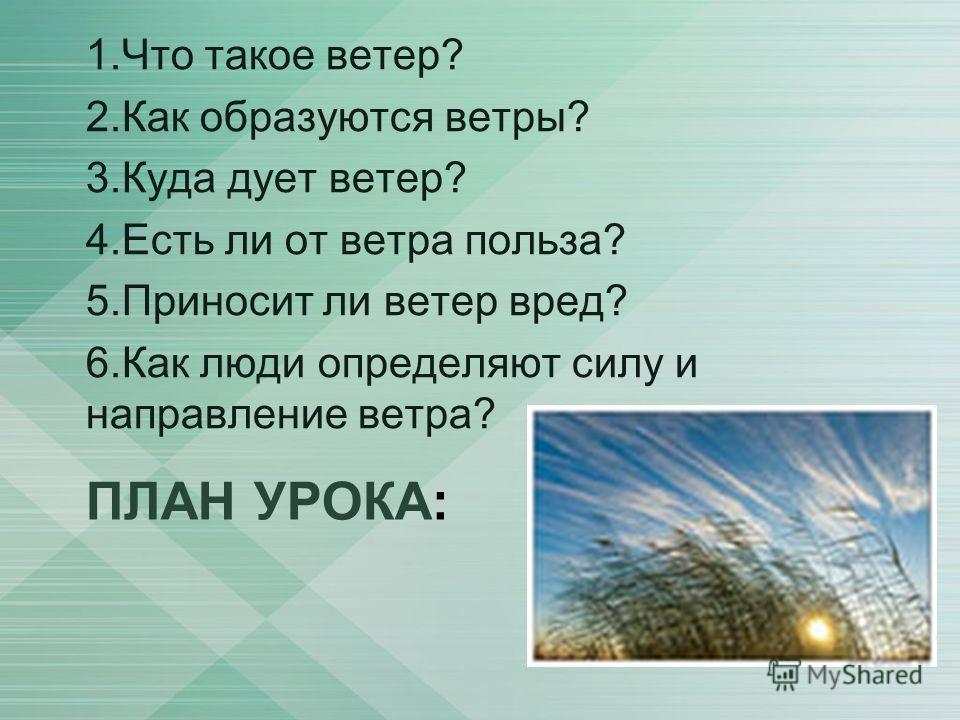 ПЛАН УРОКА: 1.Что такое ветер? 2.Как образуются ветры? 3.Куда дует ветер? 4.Есть ли от ветра польза? 5.Приносит ли ветер вред? 6.Как люди определяют силу и направление ветра?