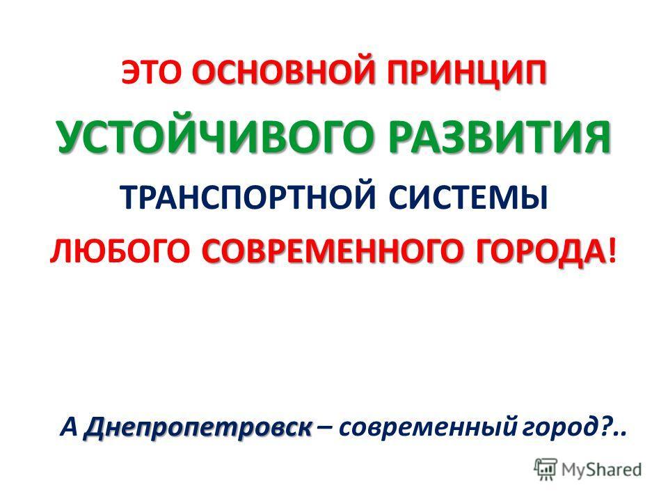 ОСНОВНОЙ ПРИНЦИП ЭТО ОСНОВНОЙ ПРИНЦИП УСТОЙЧИВОГО РАЗВИТИЯ ТРАНСПОРТНОЙ СИСТЕМЫ СОВРЕМЕННОГО ГОРОДА ЛЮБОГО СОВРЕМЕННОГО ГОРОДА! Днепропетровск А Днепропетровск – современный город?..