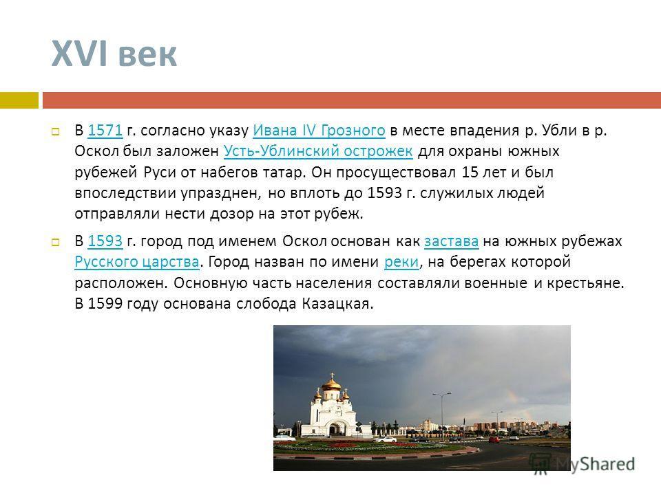XVI век В 1571 г. согласно указу Ивана IV Грозного в месте впадения р. Убли в р. Оскол был заложен Усть - Ублинский острожек для охраны южных рубежей Руси от набегов татар. Он просуществовал 15 лет и был впоследствии упразднен, но вплоть до 1593 г. с