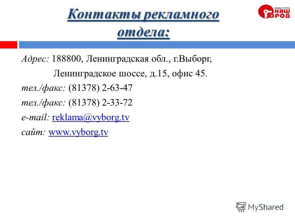 Контакты рекламного отдела: Адрес: 188800, Ленинградская обл., г.Выборг, Ленинградское шоссе, д.15, офис 45. тел./факс: (81378) 2-63-47 тел./факс: (81378) 2-33-72 e-mail: reklama@vyborg.tvreklama@vyborg.tv cайт: www.vyborg.tvwww.vyborg.tv
