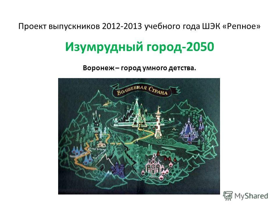 Проект выпускников 2012-2013 учебного года ШЭК «Репное» Изумрудный город-2050 Воронеж – город умного детства.