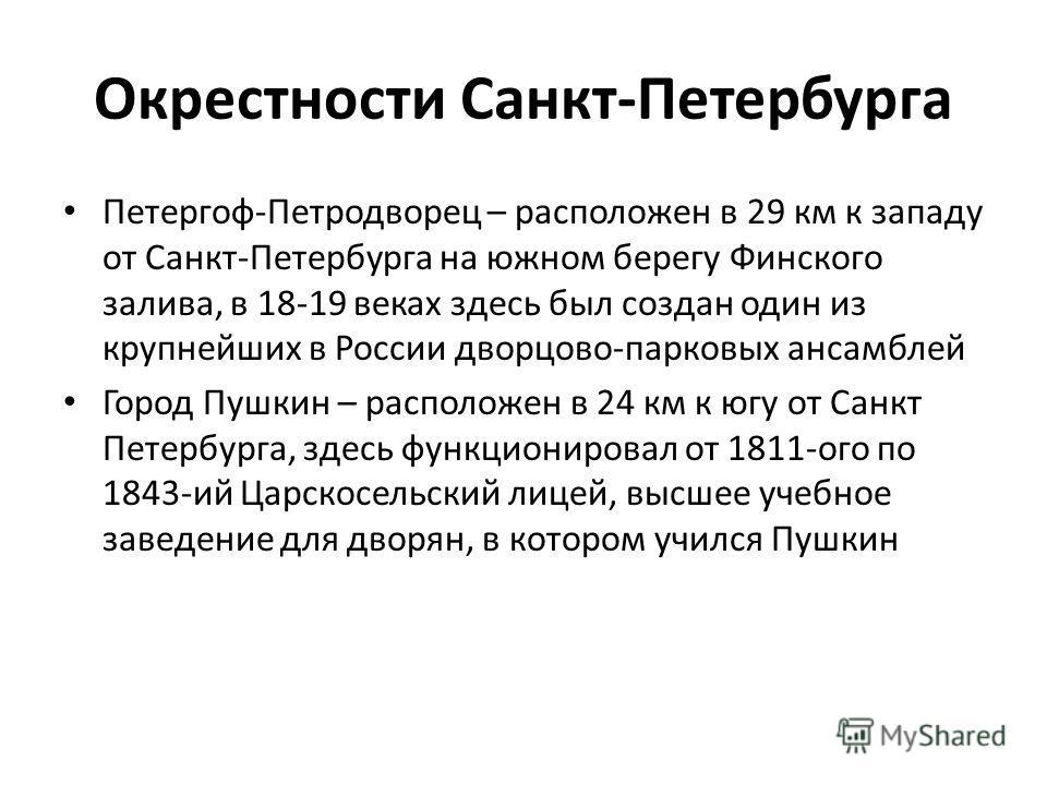 Окрестности Санкт-Петербурга Петергоф-Петродворец – расположен в 29 км к западу от Санкт-Петербурга на южном берегу Финского залива, в 18-19 веках здесь был создан один из крупнейших в России дворцово-парковых ансамблей Город Пушкин – расположен в 24