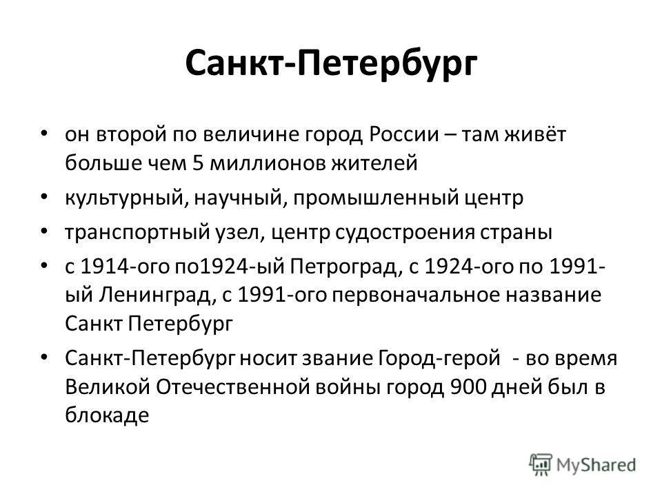 Санкт-Петербург он второй по величине город России – там живёт больше чем 5 миллионов жителей культурный, научный, промышленный центр транспортный узел, центр судостроения страны с 1914-ого по1924-ый Петроград, с 1924-ого по 1991- ый Ленинград, с 199