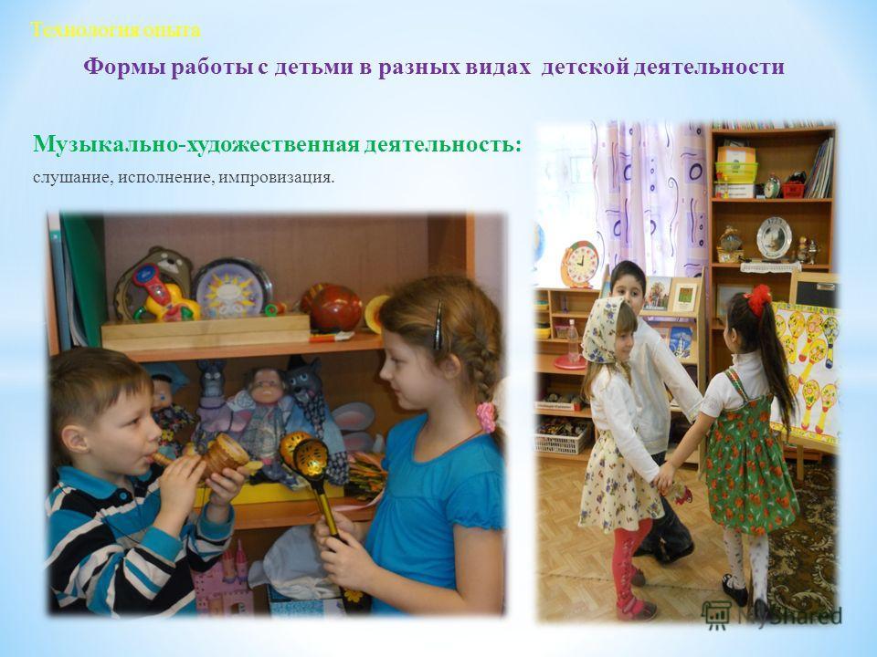 Формы работы с детьми в разных видах детской деятельности Музыкально-художественная деятельность: слушание, исполнение, импровизация. Технология опыта