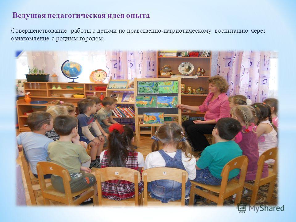 Совершенствование работы с детьми по нравственно-патриотическому воспитанию через ознакомление с родным городом. Ведущая педагогическая идея опыта