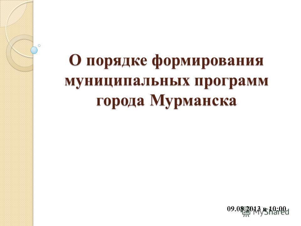 О порядке формирования муниципальных программ города Мурманска 09.08.2013 в 10:00