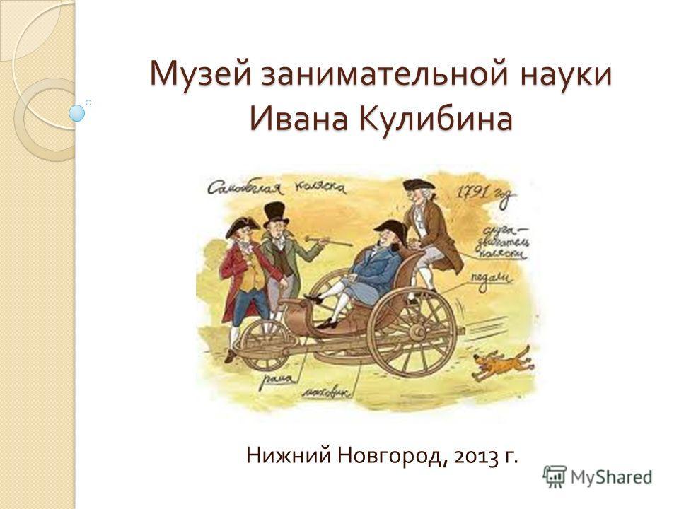 Музей занимательной науки Ивана Кулибина Нижний Новгород, 2013 г.