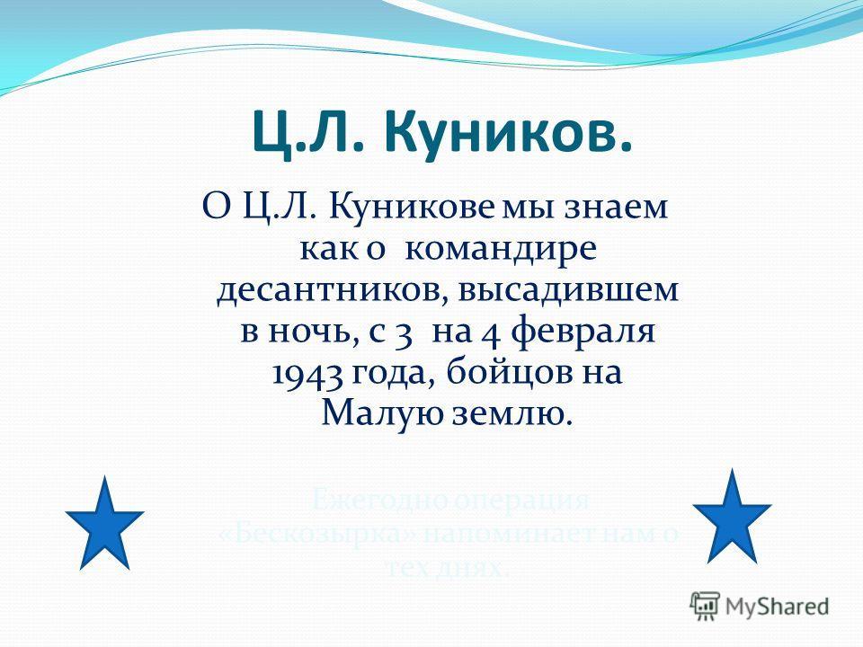 Ц.Л. Куников. О Ц.Л. Куникове мы знаем как о командире десантников, высадившем в ночь, с 3 на 4 февраля 1943 года, бойцов на Малую землю. Ежегодно операция «Бескозырка» напоминает нам о тех днях.