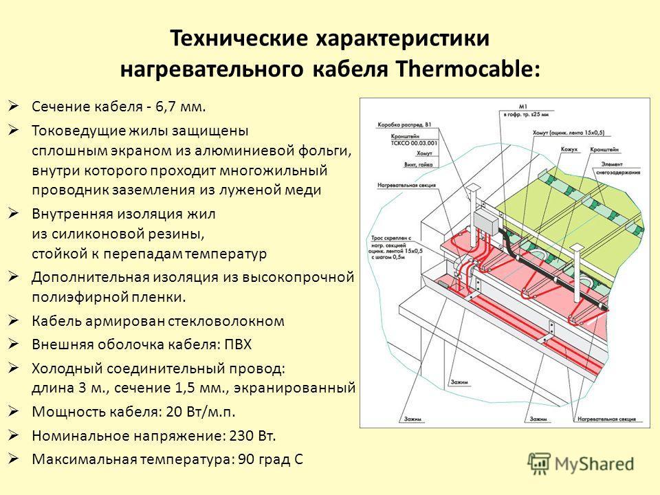 Технические характеристики нагревательного кабеля Thermocable: Сечение кабеля - 6,7 мм. Токоведущие жилы защищены сплошным экраном из алюминиевой фольги, внутри которого проходит многожильный проводник заземления из луженой меди Внутренняя изоляция ж