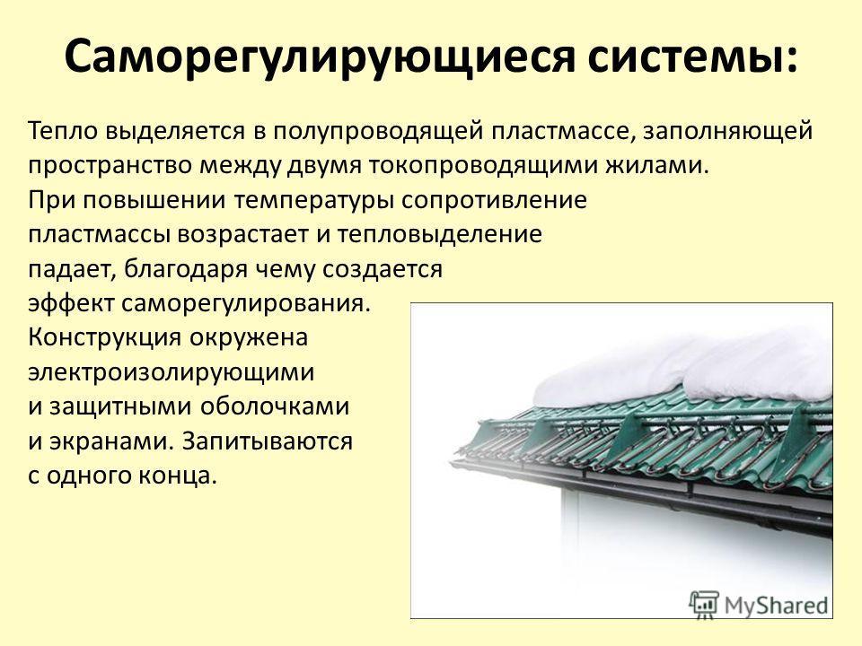 Саморегулирующиеся системы: Тепло выделяется в полупроводящей пластмассе, заполняющей пространство между двумя токопроводящими жилами. При повышении температуры сопротивление пластмассы возрастает и тепловыделение падает, благодаря чему создается эфф