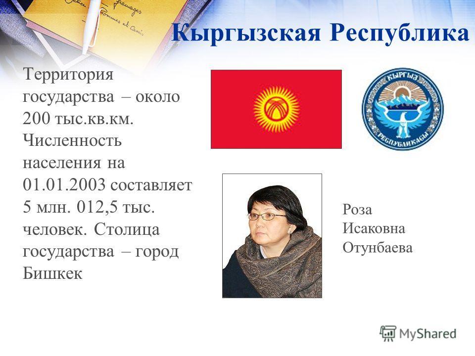 Кыргызская Республика Территория государства – около 200 тыс.кв.км. Численность населения на 01.01.2003 составляет 5 млн. 012,5 тыс. человек. Столица государства – город Бишкек Роза Исаковна Отунбаева