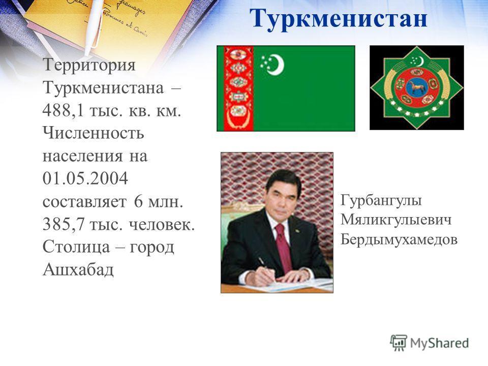 Туркменистан Территория Туркменистана – 488,1 тыс. кв. км. Численность населения на 01.05.2004 составляет 6 млн. 385,7 тыс. человек. Столица – город Ашхабад Гурбангулы Мяликгулыевич Бердымухамедов