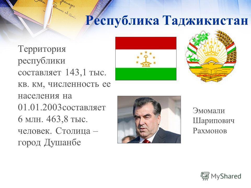 Республика Таджикистан Территория республики составляет 143,1 тыс. кв. км, численность ее населения на 01.01.2003составляет 6 млн. 463,8 тыс. человек. Столица – город Душанбе Эмомали Шарипович Рахмонов