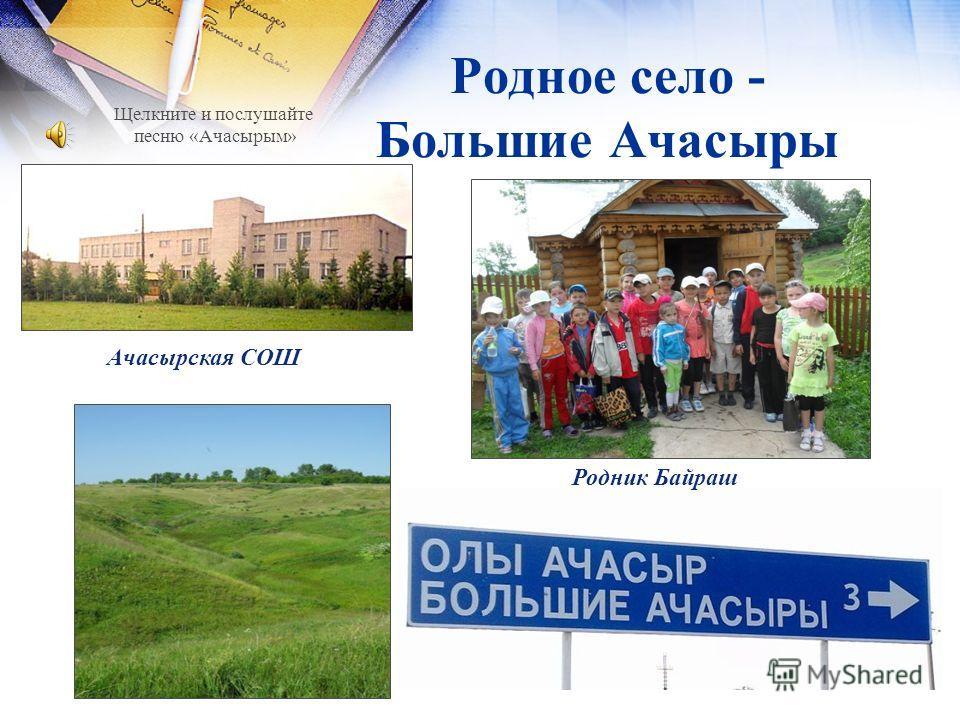 Родное село - Большие Ачасыры Ачасырская СОШ Родник Байраш Щелкните и послушайте песню «Ачасырым»