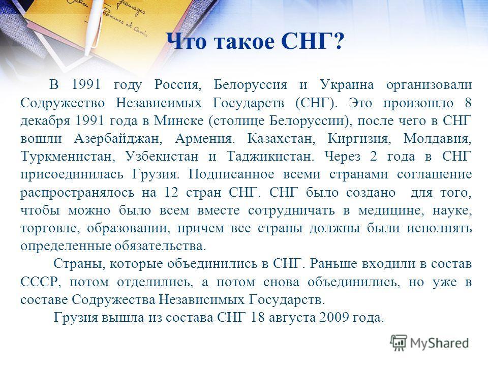 Что такое СНГ? В 1991 году Россия, Белоруссия и Украина организовали Содружество Независимых Государств (СНГ). Это произошло 8 декабря 1991 года в Минске (столице Белоруссии), после чего в СНГ вошли Азербайджан, Армения. Казахстан, Киргизия, Молдавия