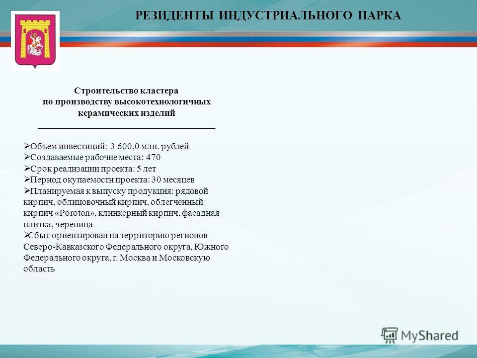 РЕЗИДЕНТЫ ИНДУСТРИАЛЬНОГО ПАРКА Строительство кластера по производству высокотехнологичных керамических изделий ______________________________________ Объем инвестиций: 3 600,0 млн. рублей Создаваемые рабочие места: 470 Срок реализации проекта: 5 лет
