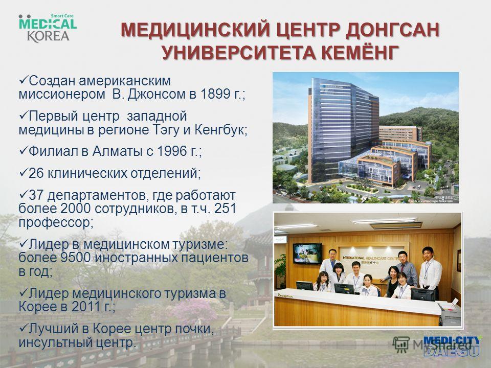 МЕДИЦИНСКИЙ ЦЕНТР ДОНГСАН УНИВЕРСИТЕТА КЕМЁНГ Создан американским миссионером В. Джонсом в 1899 г.; Первый центр западной медицины в регионе Тэгу и Кенгбук; Филиал в Алматы с 1996 г.; 26 клинических отделений; 37 департаментов, где работают более 200