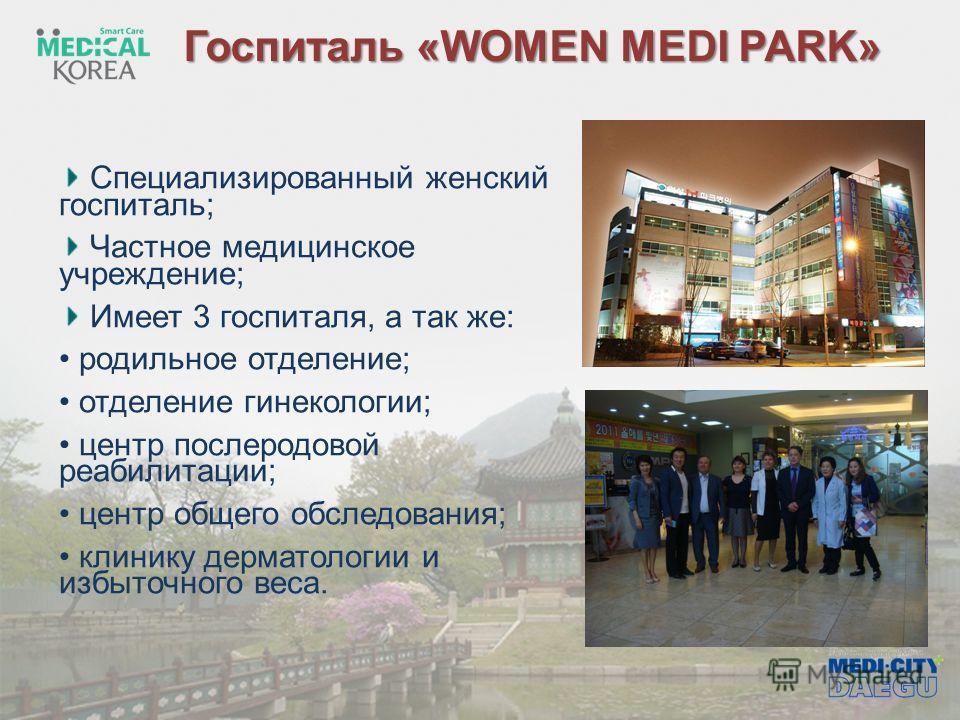 Госпиталь «WOMEN MEDI PARK» Специализированный женский госпиталь; Частное медицинское учреждение; Имеет 3 госпиталя, а так же: родильное отделение; отделение гинекологии; центр послеродовой реабилитации; центр общего обследования; клинику дерматологи