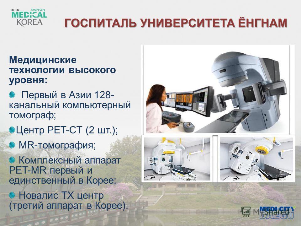 ГОСПИТАЛЬ УНИВЕРСИТЕТА ЁНГНАМ Медицинские технологии высокого уровня: Первый в Азии 128- канальный компьютерный томограф; Центр PET-СT (2 шт.); MR-томография; Комплексный аппарат PET-MR первый и единственный в Корее; Новалис TХ центр (третий аппарат