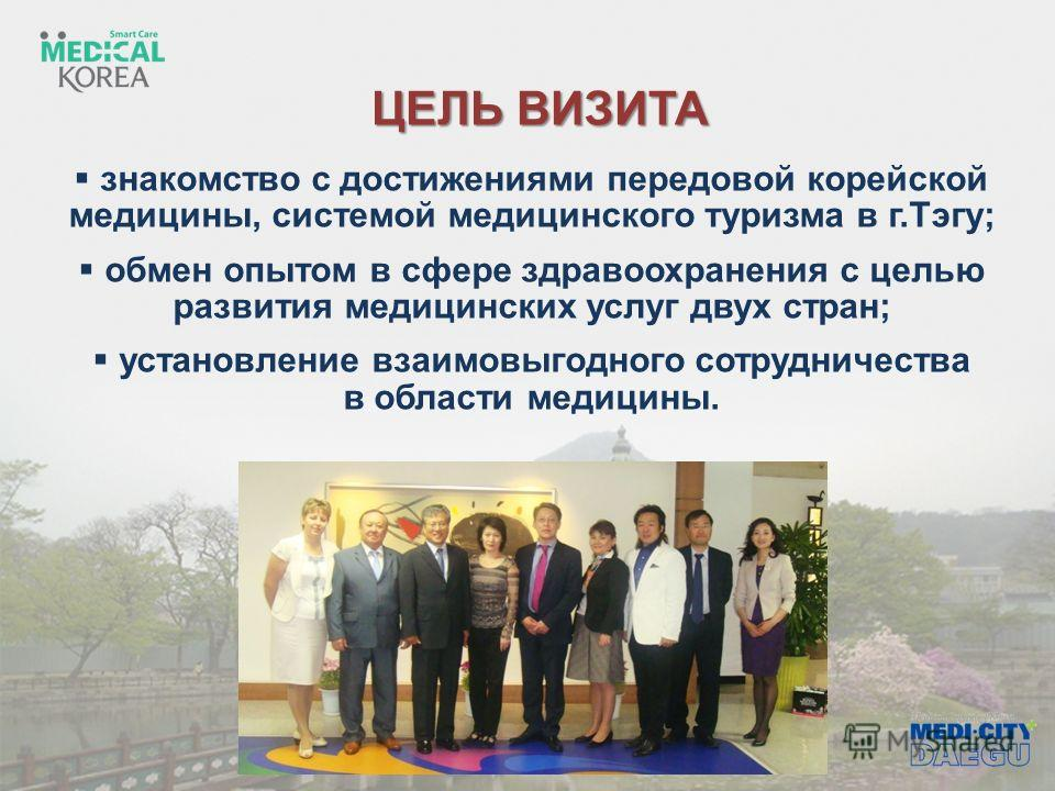ЦЕЛЬ ВИЗИТА знакомство с достижениями передовой корейской медицины, системой медицинского туризма в г.Тэгу; обмен опытом в сфере здравоохранения с целью развития медицинских услуг двух стран; установление взаимовыгодного сотрудничества в области меди