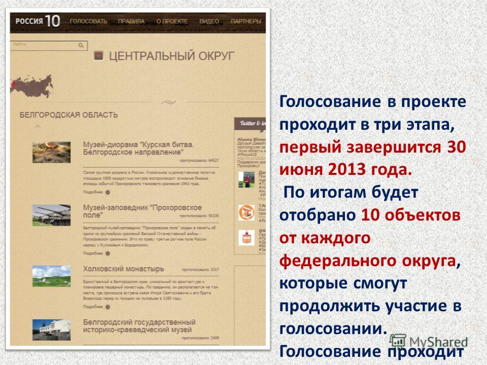 Голосование в проекте проходит в три этапа, первый завершится 30 июня 2013 года. По итогам будет отобрано 10 объектов от каждого федерального округа, которые смогут продолжить участие в голосовании. Голосование проходит на сайтах WWW. 10 RUSSIA. RU И