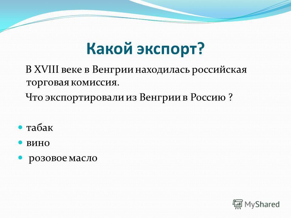 Какой экспорт? В XVIII веке в Венгрии находилась российская торговая комиссия. Что экспортировали из Венгрии в Россию ? табак вино розовое масло