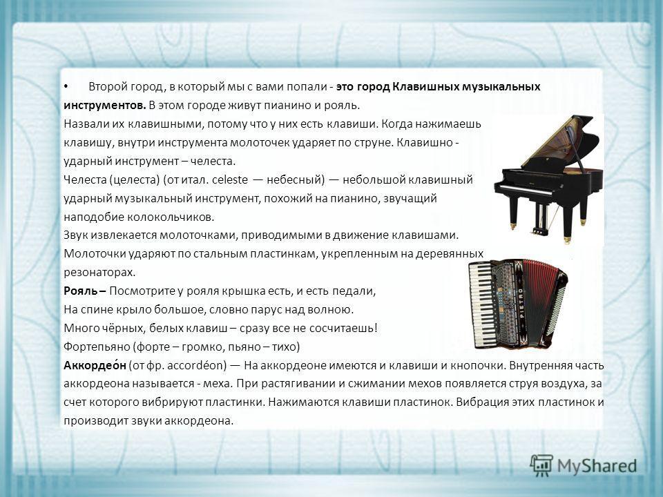 Второй город, в который мы с вами попали - это город Клавишных музыкальных инструментов. В этом городе живут пианино и рояль. Назвали их клавишными, потому что у них есть клавиши. Когда нажимаешь клавишу, внутри инструмента молоточек ударяет по струн
