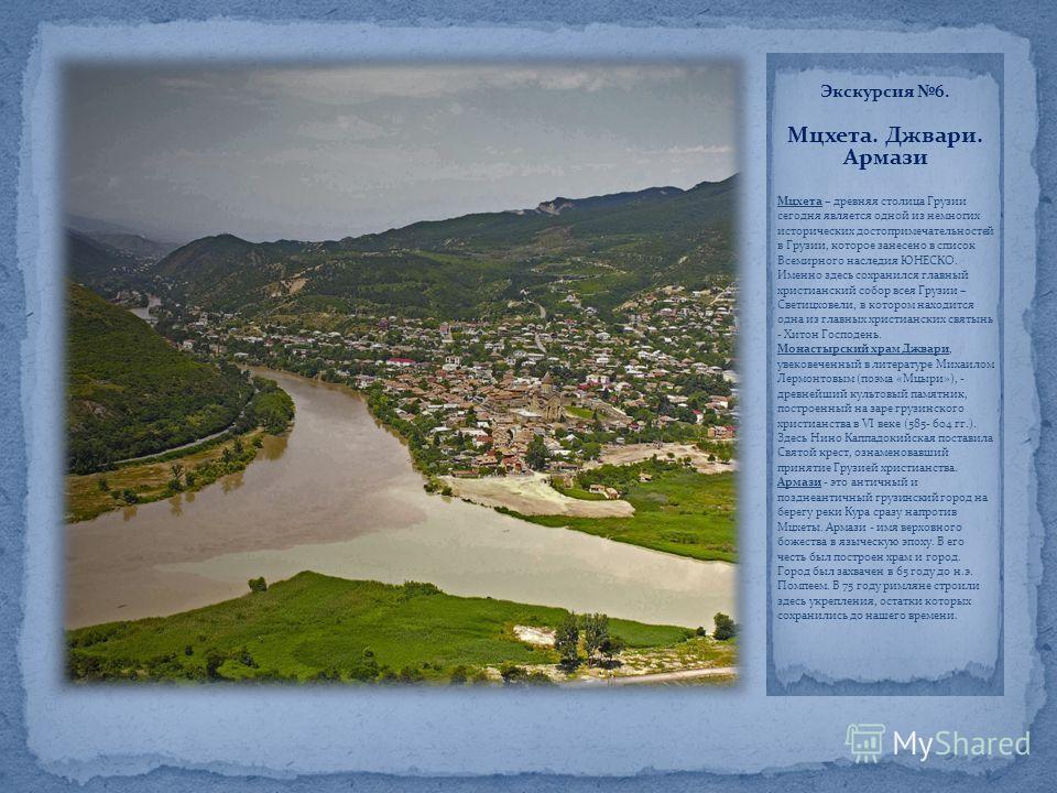 Экскурсия 6. Мцхета. Джвари. Армази Мцхета – древняя столица Грузии сегодня является одной из немногих исторических достопримечательностей в Грузии, которое занесено в список Всемирного наследия ЮНЕСКО. Именно здесь сохранился главный христианский со