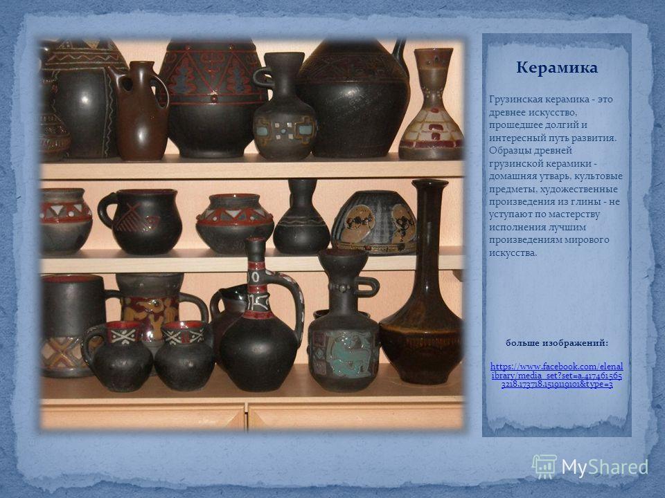 Керамика Грузинская керамика - это древнее искусство, прошедшее долгий и интересный путь развития. Образцы древней грузинской керамики - домашняя утварь, культовые предметы, художественные произведения из глины - не уступают по мастерству исполнения