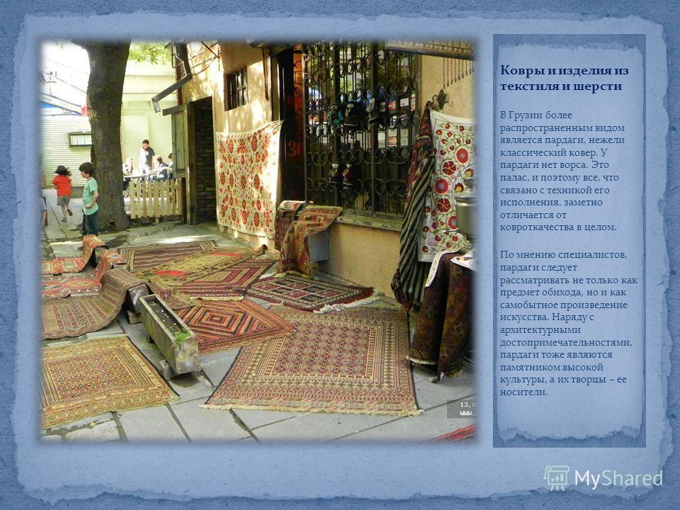Ковры и изделия из текстиля и шерсти В Грузии более распространенным видом является пардаги, нежели классический ковер. У пардаги нет ворса. Это палас, и поэтому все, что связано с техникой его исполнения, заметно отличается от ковроткачества в целом