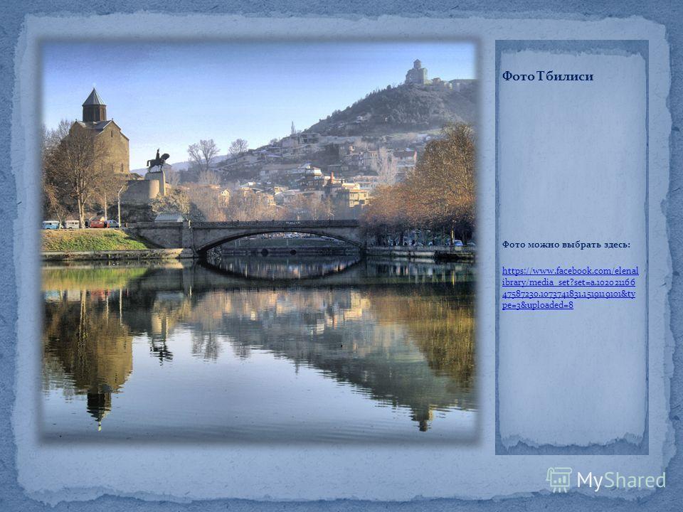 Фото Тбилиси Фото можно выбрать здесь: https://www.facebook.com/elenal ibrary/media_set?set=a.102021166 47587230.1073741831.1519119101&ty pe=3&uploaded=8