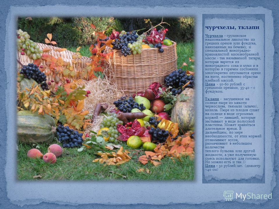 чурчхелы, тклапи Чурчхела - грузинское национальное лакомство из грецких орехов или фундука, нанизанных на бечевку, и специальной виноградно- крахмалистой киселеобразной массы - так называемой татары, которая варится из виноградного сока и муки и в к