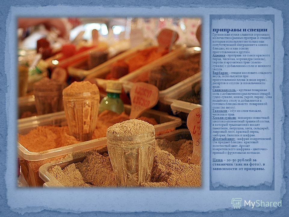 приправы и специи Грузинская кухня славится огромным количеством разных приправ и специй, которые используют не только как сопутствующий ингредиент к одним блюдам, но и как основу приготовления к другим. Аджика - приправа из смеси красного перца, чес