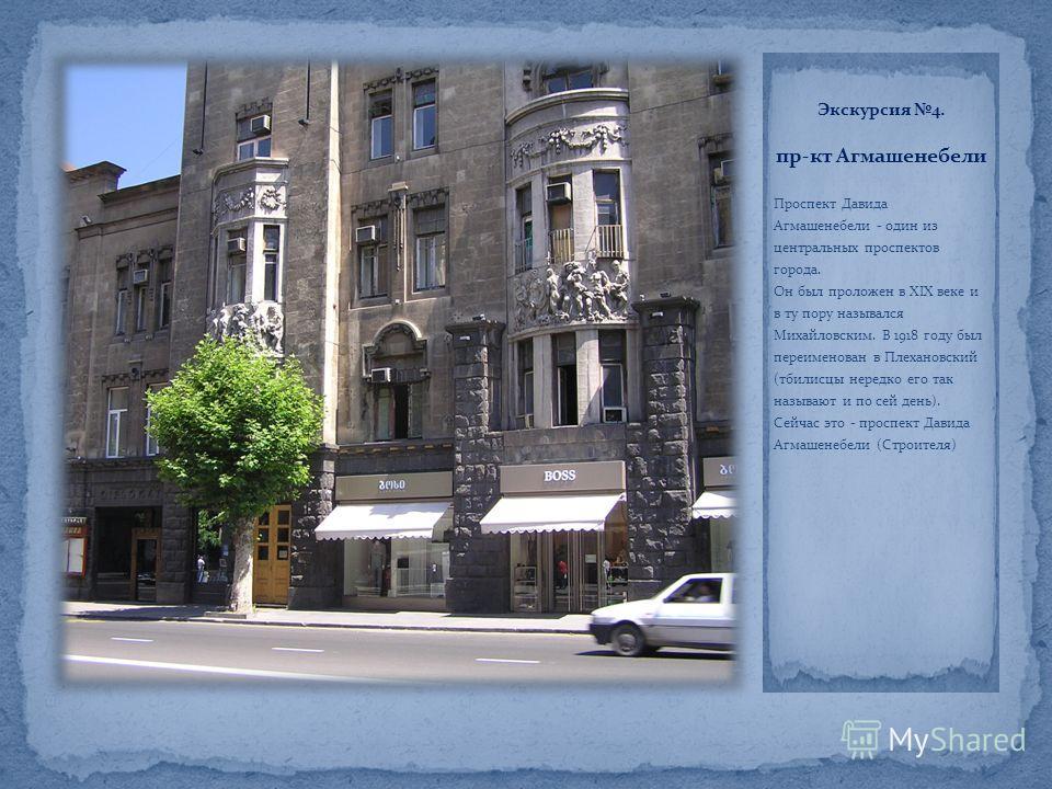 Экскурсия 4. пр-кт Агмашенебели Проспект Давида Агмашенебели - один из центральных проспектов города. Он был проложен в XIX веке и в ту пору назывался Михайловским. В 1918 году был переименован в Плехановский (тбилисцы нередко его так называют и по с