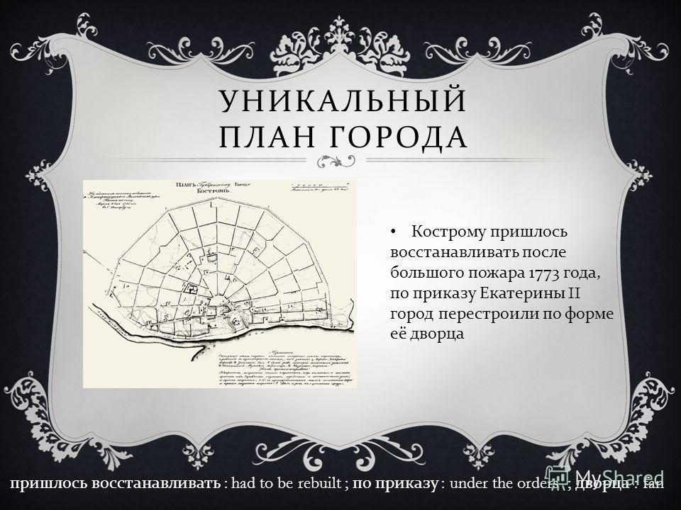 УНИКАЛЬНЫЙ ПЛАН ГОРОДА Кострому пришлось восстанавливать после большого пожара 1773 года, по приказу Екатерины II город перестроили по форме её дворца пришлось восстанавливать : had to be rebuilt ; по приказу : under the orders ; дворца : fan