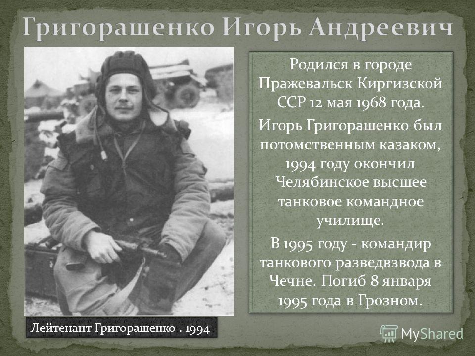 Родился в городе Пражевальск Киргизской ССР 12 мая 1968 года. Игорь Григорашенко был потомственным казаком, 1994 году окончил Челябинское высшее танковое командное училище. В 1995 году - командир танкового разведвзвода в Чечне. Погиб 8 января 1995 го