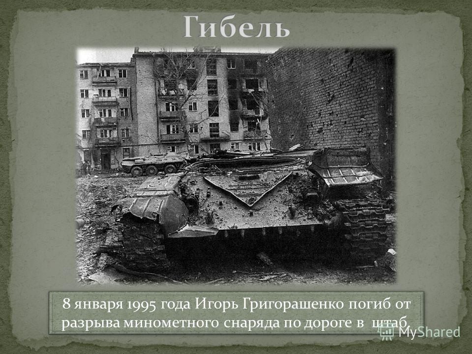 8 января 1995 года Игорь Григорашенко погиб от разрыва минометного снаряда по дороге в штаб. 8 января 1995 года Игорь Григорашенко погиб от разрыва минометного снаряда по дороге в штаб.