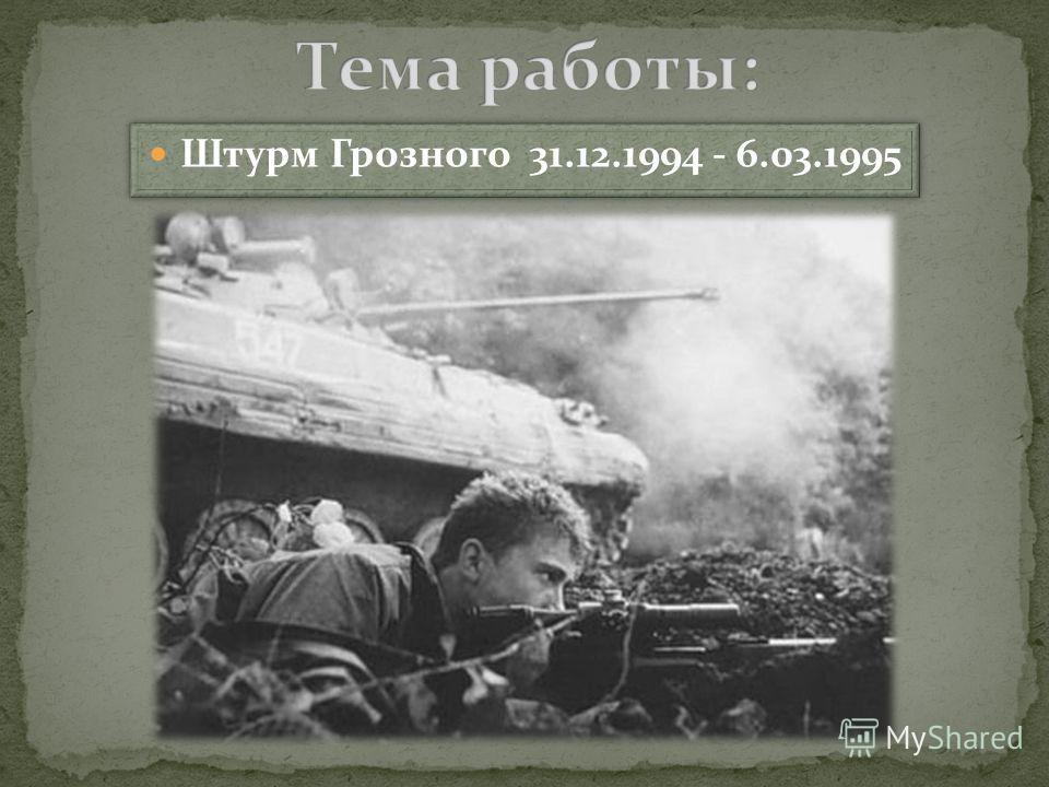 Штурм Грозного 31.12.1994 - 6.03.1995 Штурм Грозного 31.12.1994 - 6.03.1995