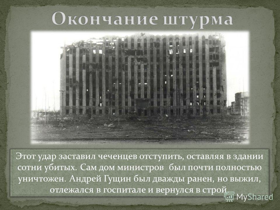 Этот удар заставил чеченцев отступить, оставляя в здании сотни убитых. Сам дом министров был почти полностью уничтожен. Андрей Гущин был дважды ранен, но выжил, отлежался в госпитале и вернулся в строй. Этот удар заставил чеченцев отступить, оставляя